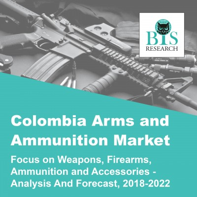 Colombia Arms and Ammunition Market - Analysis and Forecast, 2018-2022: Focus on Weapons, Firearms, Ammunition, and Accessories