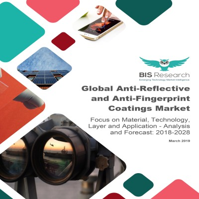 Global Anti-Reflective and Anti-Fingerprint Coatings Market - Analysis and Forecast, 2018-2028: Focus on Material, Technology, Layer and Application