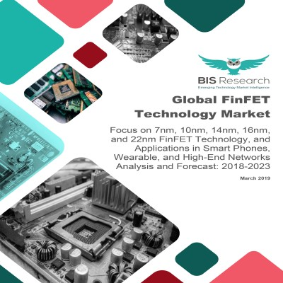 Global FinFET Technology Market - Analysis and Forecast, 2018-2023: Focus on 7nm, 10nm, 14nm, 16nm, and 22nm FinFET Technology, and Applications in Smart Phones, Wearable, and High-End Networks