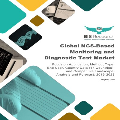 Global NGS-Based Monitoring and Diagnostic Test Market: Focus on Application, Method, Type, End User, Country Data (17 Countries), and Competitive Landscape – Analysis and Forecast, 2019-2028